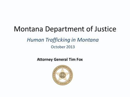Montana Department of Justice Human Trafficking in Montana October 2013 Attorney General Tim Fox.