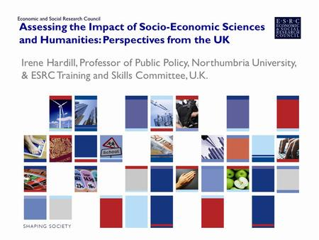 Assessing the Impact of Socio-Economic Sciences and Humanities: Perspectives from the UK Irene Hardill, Professor of Public Policy, Northumbria University,