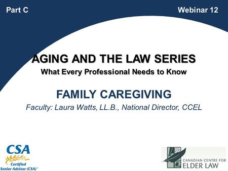 1 FAMILY CAREGIVING Faculty: Laura Watts, LL.B., National Director, CCEL Webinar 12Part C AGING AND THE LAW SERIES What Every Professional Needs to Know.