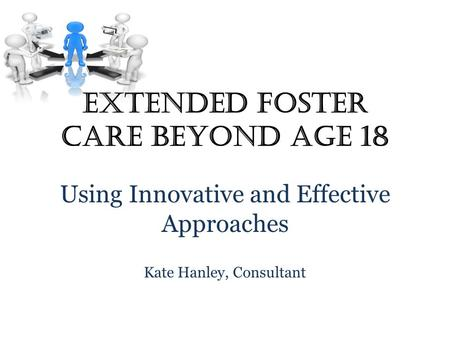 Extended Foster Care Beyond Age 18 Using Innovative and Effective Approaches Kate Hanley, Consultant.