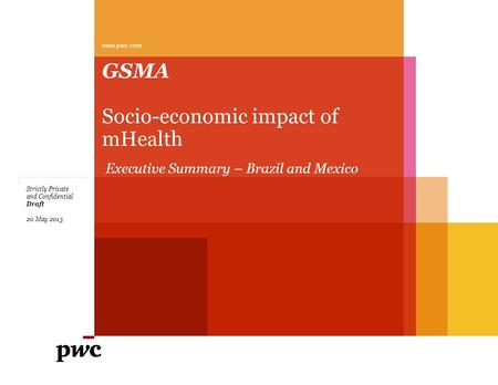 GSMA Socio-economic impact of mHealth www.pwc.com Draft Strictly Private and Confidential 20 May 2013 Executive Summary – Brazil and Mexico.