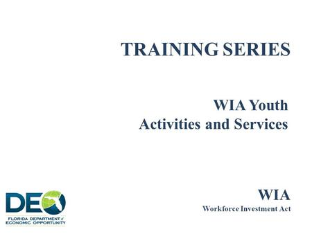 TRAINING SERIES WIA Youth Activities and Services WIA Workforce Investment Act.