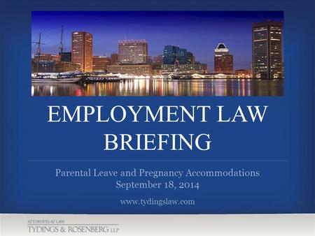 EMPLOYMENT LAW BRIEFING www.tydingslaw.com Parental Leave and Pregnancy Accommodations September 18, 2014.