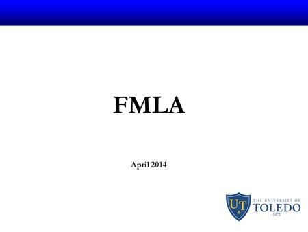 "FMLA April 2014. What is FMLA FMLA stands for The ""Family Medical Leave Act"" 1993 Federally mandated leave Enforced by D.O.L. 3364-25-30."