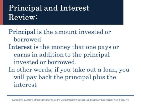 L EARNING, E ARNING, AND I NVESTING FOR A N EW G ENERATION © C OUNCIL FOR E CONOMIC E DUCATION, N EW Y ORK, NY Principal and Interest Review: Principal.