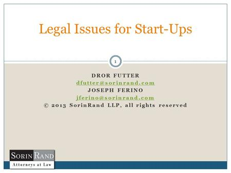 DROR FUTTER JOSEPH FERINO © 2013 SorinRand LLP, all rights reserved 1 Legal Issues for Start-Ups.