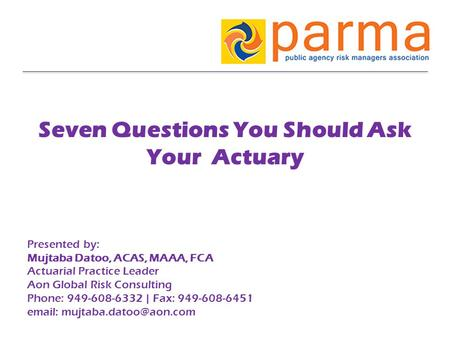 Seven Questions You Should Ask Your Actuary Presented by: Mujtaba Datoo, ACAS, MAAA, FCA Actuarial Practice Leader Aon Global Risk Consulting Phone: 949-608-6332.