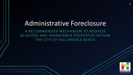Administrative Foreclosure A RECOMMENDED MECHANISM TO ADDRESS BLIGHTED AND ABANDONED PROPERTIES WITHIN THE CITY OF HALLANDALE BEACH 1.