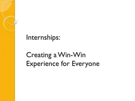 Internships: Creating a Win-Win Experience for Everyone.