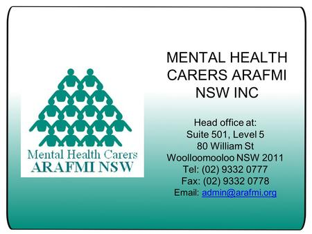 MENTAL HEALTH CARERS ARAFMI NSW INC Head office at: Suite 501, Level 5 80 William St Woolloomooloo NSW 2011 Tel: (02) 9332 0777 Fax: (02) 9332 0778 Email: