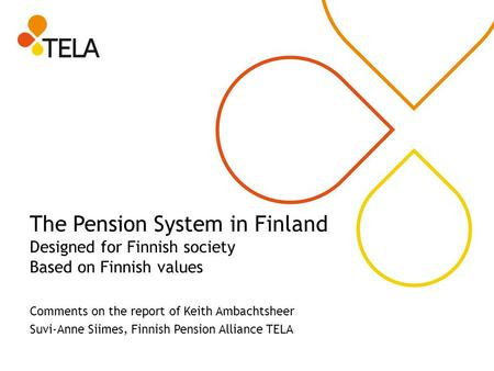 The Pension System in Finland Designed for Finnish society Based on Finnish values Comments on the report of Keith Ambachtsheer Suvi-Anne Siimes, Finnish.