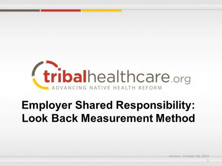 Employer Shared Responsibility: Look Back Measurement Method Version: October 18, 2013 1.