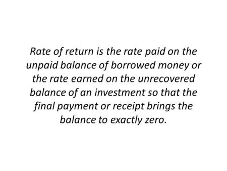 Rate of return is the rate paid on the unpaid balance of borrowed money or the rate earned on the unrecovered balance of an investment so that the final.