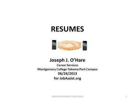 RESUMES Joseph J. O'Hare Career Services Montgomery College-Takoma Park Campus 06/24/2013 for JobAssist.org 1RESUME WORKSHOP: 06/24/2013.