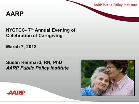 Title text here Susan Reinhard, RN, PhD AARP Public Policy Institute NYCFCC- 7 th Annual Evening of Celebration of Caregiving March 7, 2013 AARP.