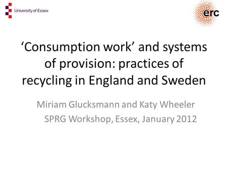 'Consumption work' and systems of provision: practices of recycling in England and Sweden Miriam Glucksmann and Katy Wheeler SPRG Workshop, Essex, January.
