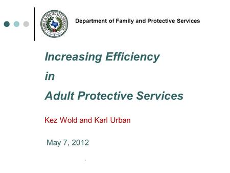 * Department of Family and Protective Services Increasing Efficiency in Adult Protective Services Kez Wold and Karl Urban May 7, 2012.