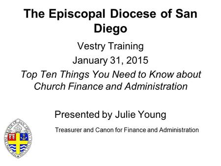 The Episcopal Diocese of San Diego Vestry Training January 31, 2015 Top Ten Things You Need to Know about Church Finance and Administration Presented by.