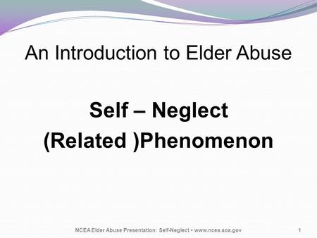 An Introduction to Elder Abuse Self – Neglect (Related )Phenomenon NCEA Elder Abuse Presentation: Self-Neglect www.ncea.aoa.gov1.