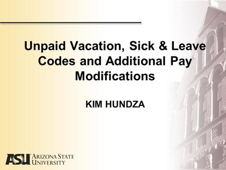 Unpaid Vacation, Sick & Leave Codes and Additional Pay Modifications KIM HUNDZA.