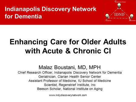 Indianapolis Discovery Network for Dementia www.indydiscoverynetwork.com Enhancing Care for Older Adults with Acute & Chronic CI Malaz Boustani, MD, MPH.
