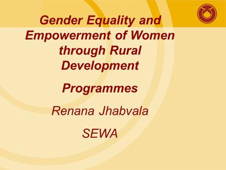 Gender Equality and Empowerment of Women through Rural Development Programmes Renana Jhabvala SEWA.