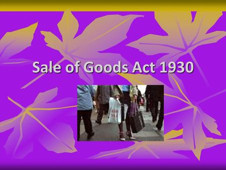 Sale of Goods Act 1930. Contd - Act Deals with goods Act Deals with goods Sec 4(1) – contract of sale – Contract of sale of goods is a contract whereby.