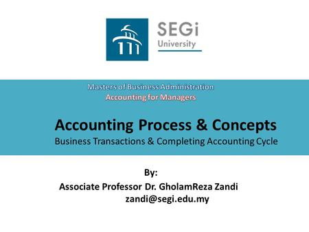 Accounting Process & Concepts Business Transactions & Completing Accounting Cycle By: Associate Professor Dr. GholamReza Zandi