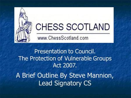 Presentation to Council. The Protection of Vulnerable Groups Act 2007. A Brief Outline By Steve Mannion, Lead Signatory CS.