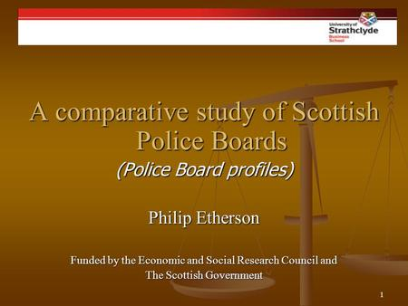 1 Philip Etherson A comparative study of Scottish Police Boards (Police Board profiles) Philip Etherson Funded by the Economic and Social Research Council.