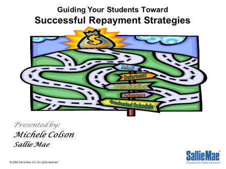 Guiding Your Students Toward Successful Repayment Strategies Presented by: Michele Colson Sallie Mae © 2008 Sallie Mae, Inc. All rights reserved.