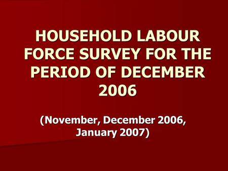 HOUSEHOLD LABOUR FORCE SURVEY FOR THE PERIOD OF DECEMBER 2006 (November, December 2006, January 2007)