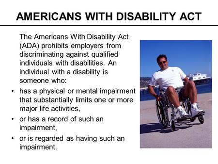 AMERICANS WITH DISABILITY ACT The Americans With Disability Act (ADA) prohibits employers from discriminating against qualified individuals with disabilities.