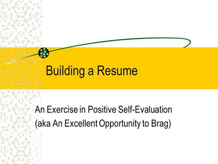 Building a Resume An Exercise in Positive Self-Evaluation (aka An Excellent Opportunity to Brag)