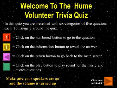 Welcome To The Hume Volunteer Trivia Quiz In this quiz you are presented with six categories of five questions each. To navigate around the quiz: = Click.