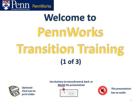 Welcome to PennWorks Transition Training (1 of 3) 1 This presentation has no audio Optional: Click icon to print slides Use buttons to move forward, back.