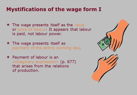 Mystifications of the wage form I  The wage presents itself as the value or price of labour: It appears that labour is paid, not labour power.  The wage.