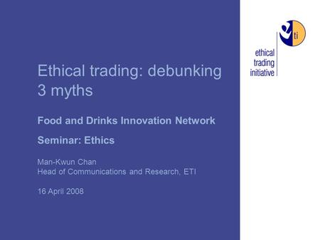 Ethical trading: debunking 3 myths Food and Drinks Innovation Network Seminar: Ethics Man-Kwun Chan Head of Communications and Research, ETI 16 April 2008.