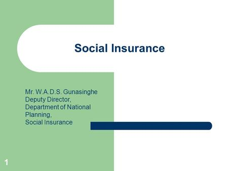 1 Social Insurance Mr. W.A.D.S. Gunasinghe Deputy Director, Department of National Planning, Social Insurance.