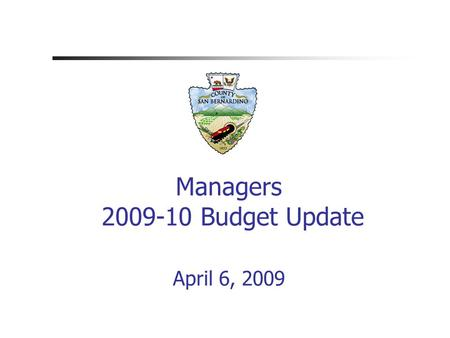 Managers 2009-10 Budget Update April 6, 2009. County of San Bernardino.