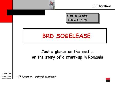 BRD Sogelease 1 BRD SOGELEASE Just a glance on the past … or the story of a start-up in Romania JP Decrock- General Manager Piata de Leasing Hilton 4.11.03.