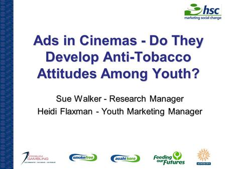 Ads in Cinemas - Do They Develop Anti-Tobacco Attitudes Among Youth? Sue Walker - Research Manager Heidi Flaxman - Youth Marketing Manager.