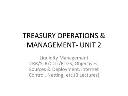 TREASURY OPERATIONS & MANAGEMENT- UNIT 2 Liquidity Management CRR/SLR/CCIL/RTGS, Objectives, Sources & Deployment, Internet Control, Netting, etc.(3 Lectures)