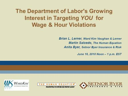 The Department of Labor's Growing Interest in Targeting YOU for Wage & Hour Violations Brian L. Lerner, Ward Kim Vaughan & Lerner Martin Salcedo, The Human.