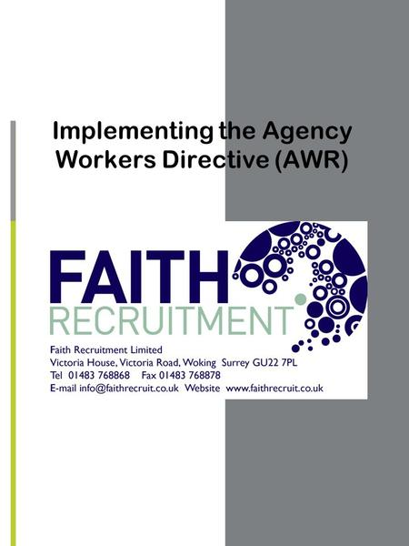 Implementing the Agency Workers Directive (AWR). OUTLINE OF THE AGENCY WORKERS REGULATIONS COME INTO FORCE ON 1 ST OCTOBER 2011 THE PURPOSE IS TO PROVIDE.