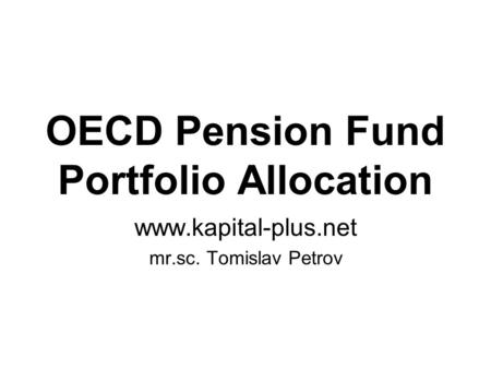 OECD Pension Fund Portfolio Allocation www.kapital-plus.net mr.sc. Tomislav Petrov.