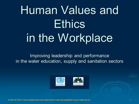 Human Values and Ethics in the Workplace Improving leadership and performance in the water education, supply and sanitation sectors © 2005 UN-HABITAT.