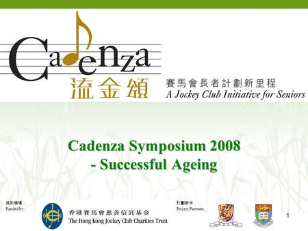 捐助機構: Funded by: 計劃夥伴: Project Partners: 1 Cadenza Symposium 2008 - Successful Ageing.