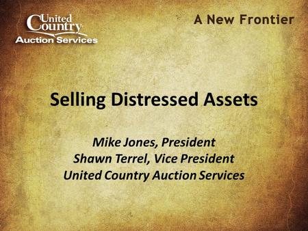 Selling Distressed Assets Mike Jones, President Shawn Terrel, Vice President United Country Auction Services.