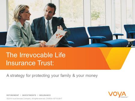Do not put content on the brand signature area ©2014 Voya Services Company. All rights reserved. CN0604-18715-0917 The Irrevocable Life Insurance Trust: